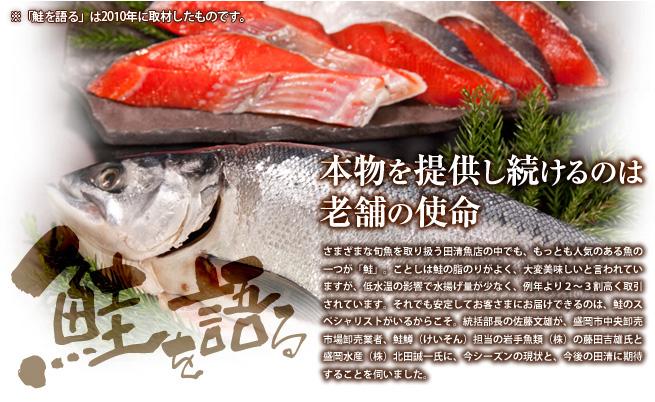 さまざまな旬魚を取り扱う田清魚店の中でも、もっとも人気のある魚の一つが「鮭」。ことしは鮭の脂のりがよく、大変美味しいと言われていますが、低水温の影響で水揚げ量が少なく、例年より2〜3割高く取引されています。それでも安定してお客さまにお届けできるのは、鮭のスペシャリストがいるからこそ。統括部長の佐藤文雄が、盛岡市中央卸売市場卸売業者、鮭鱒(けいそん)担当の岩手魚類(株)の藤田吉雄氏と盛岡水産(株)北田誠一氏に、今シーズンの現状と、今後の田清に期待することを伺いました。